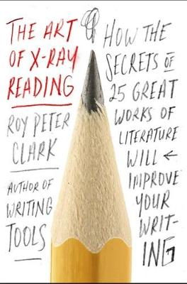 The Art of X-Ray Reading: How the Secrets of 25 Great Works of Literature Will Improve Your Writing (Hardback)