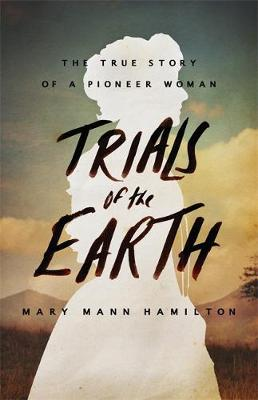 Trials Of The Earth: The True Story of a Pioneer Woman (Hardback)