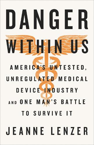 The Danger Within Us: America's Untested, Unregulated Medical Device Industry and One Man's Battle to Survive It (Hardback)