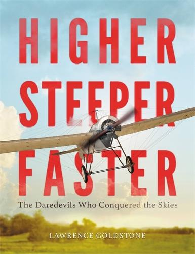 Higher, Steeper, Faster: The Daredevils Who Conquered the Skies (Hardback)