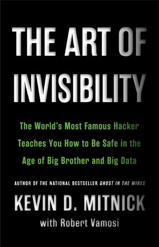 The Art of Invisibility: The World's Most Famous Hacker Teaches You How to Be Safe in the Age of Big Brother and Big Data (Hardback)