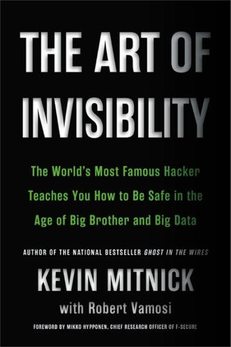 The Art of Invisibility: The World's Most Famous Hacker Teaches You How to Be Safe in the Age of Big Brother and Big Data (Paperback)