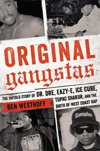 Original Gangstas: The Untold Story of Dr. Dre, Eazy-E, Ice Cube, Tupac Shakur, and the Birth of West Coast Rap (Hardback)