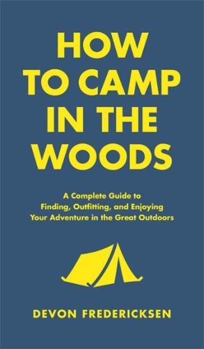 How to Camp in the Woods: A Complete Guide to Finding, Outfitting, and Enjoying Your Adventure in the Great Outdoors (Hardback)