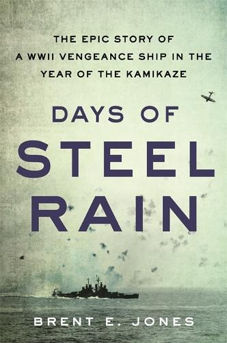 Days of Steel Rain: The Epic Story of a WWII Vengeance Ship in the Year of the Kamikaze (Hardback)