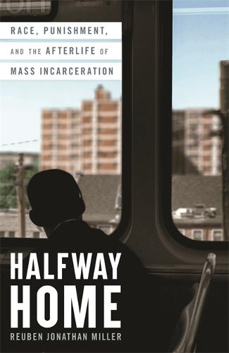 Halfway Home: Race, Punishment, and the Afterlife of Mass Incarceration (Hardback)