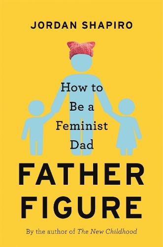 Father Figure: How to Be a Feminist Dad (Hardback)