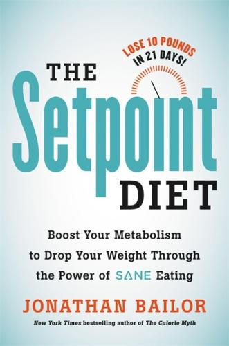 The Setpoint Diet: The 21-Day Program to Permanently Change What Your Body 'Wants' to Weigh (Hardback)