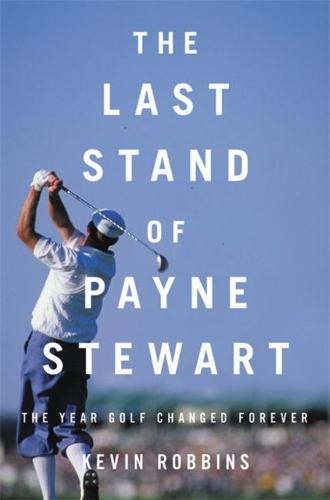 The Last Stand of Payne Stewart: The Year Golf Changed Forever (Hardback)