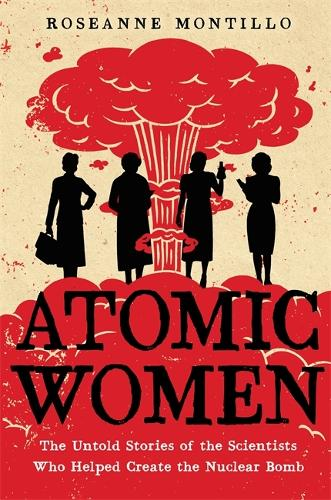 Atomic Women: The Untold Stories of the Scientists Who Helped Create the Nuclear Bomb (Hardback)