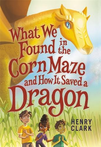 What We Found in the Corn Maze and How It Saved a Dragon (Hardback)