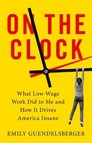 On the Clock: What Low-Wage Work Did to Me and How It Drives America Insane (Paperback)