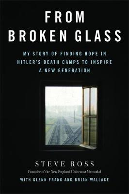 From Broken Glass: My Story of Finding Hope in Hitler's Death Camps to Inspire a New Generation (Hardback)
