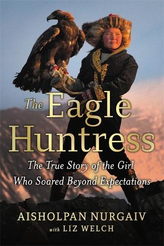 The Eagle Huntress: The True Story of the Girl Who Soared Beyond Expectations (Hardback)