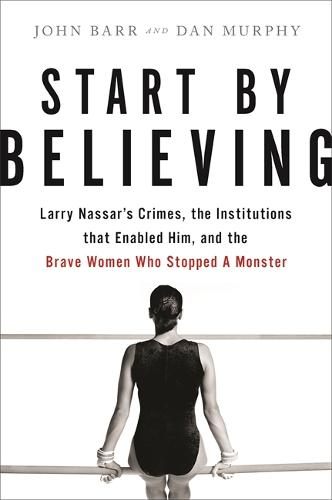 Start by Believing: Larry Nassar's Crimes, the Institutions that Enabled Him, and the Brave Women Who Stopped a Monster (Hardback)