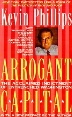 Arrogant Capital: Washington, Wall Street, and the Frustration of American Politics (Paperback)