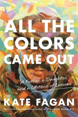 All the Colors Came Out: A Father, a Daughter, and a Lifetime of Lessons (Hardback)