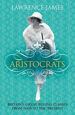Aristocrats: Power, Grace and Decadence ? Britain's Great Ruling Classes Since 1066 (Hardback)