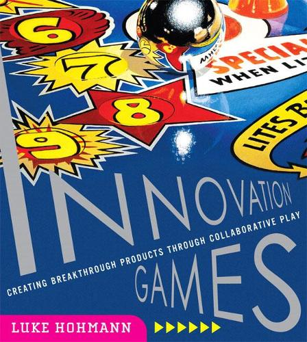 Innovation Games: Creating Breakthrough Products Through Collaborative Play (Paperback)