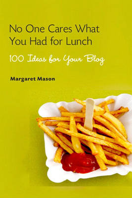 No One Cares What You Had for Lunch: 100 Ideas for Your Blog (Paperback)
