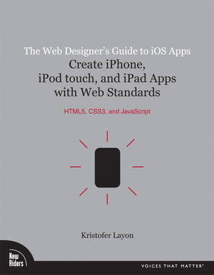 The Web Designer's Guide to iOS Apps: Create iPhone, iPod touch, and iPad apps with Web Standards (HTML5, CSS3, and JavaScript) (Paperback)