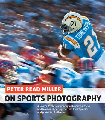 Peter Read Miller on Sports Photography: A Sports Illustrated photographer's tips, tricks, and tales on shooting football, the Olympics, and portraits (Paperback)