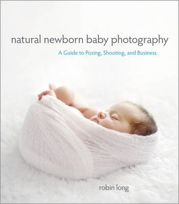 Natural Newborn Baby Photography: A Guide to Posing, Shooting, and Business (Paperback)