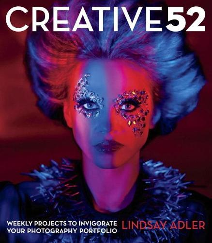 Creative 52: Weekly Projects to Invigorate Your Photography Portfolio (Paperback)
