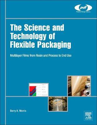 The Science and Technology of Flexible Packaging: Multilayer Films from Resin and Process to End Use - Plastics Design Library (Hardback)
