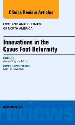 Innovations in the Cavus Foot Deformity, An Issue of Foot and Ankle Clinics - The Clinics: Orthopedics 18-4 (Hardback)