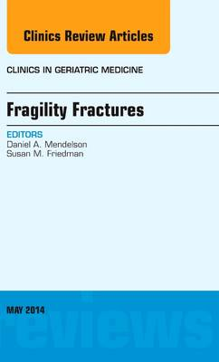 Fragility Fractures, An Issue of Clinics in Geriatric Medicine - The Clinics: Internal Medicine 30-1 (Hardback)