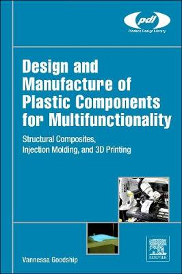 Design and Manufacture of Plastic Components for Multifunctionality: Structural Composites, Injection Molding, and 3D Printing - Plastics Design Library (Hardback)