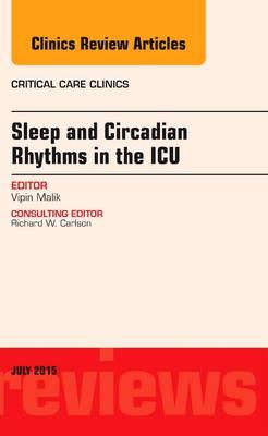Sleep and Circadian Rhythms in the ICU, An Issue of Critical Care Clinics - The Clinics: Internal Medicine 31-3 (Hardback)