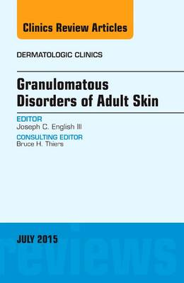 Granulomatous Disorders of Adult Skin, An Issue of Dermatologic Clinics - The Clinics: Dermatology 33-3 (Hardback)