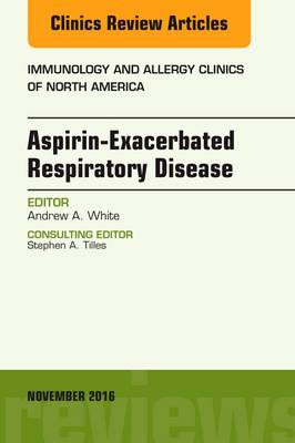 Aspirin-Exacerbated Respiratory Disease, An Issue of Immunology and Allergy Clinics of North America - The Clinics: Internal Medicine 36-4 (Hardback)
