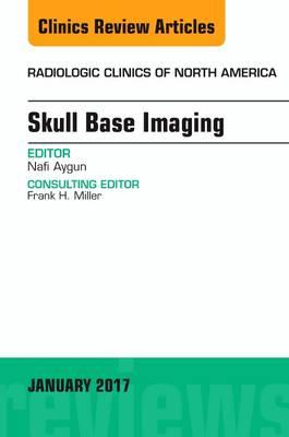 Skull Base Imaging, An Issue of Radiologic Clinics of North America - The Clinics: Radiology 55-1 (Hardback)