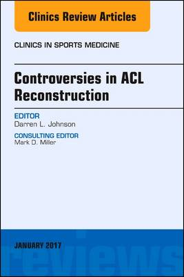 Controversies in ACL Reconstruction, An Issue of Clinics in Sports Medicine - The Clinics: Orthopedics 36-1 (Hardback)