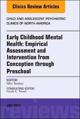 Early Childhood Mental Health: Empirical Assessment and Intervention from Conception through Preschool, An Issue of Child and Adolescent Psychiatric Clinics of North America - The Clinics: Internal Medicine 26-3 (Hardback)