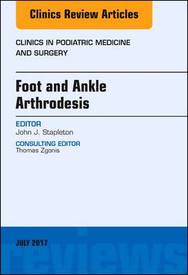 Foot and Ankle Arthrodesis, An Issue of Clinics in Podiatric Medicine and Surgery - The Clinics: Orthopedics 34-3 (Hardback)