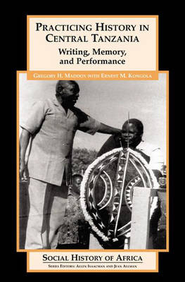 Practicing History in Central Tanzania: Writing, Memory, and Performance - Social History of Africa S. (Paperback)