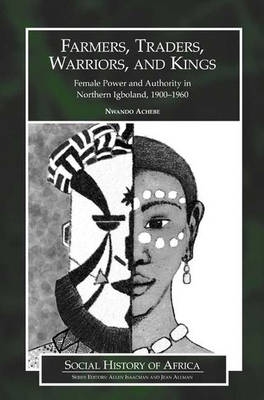 Farmers, Traders, Warriors, and Kings: Female Power and Authority in Northern Igboland, 1900-1960 (Paperback)