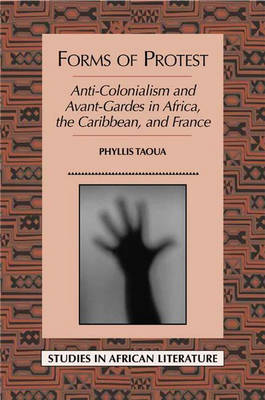 Forms of Protest: Anti-colonialism and Avant-gardes in Africa, the Caribbean and France - Studies in African Literature (Paperback)