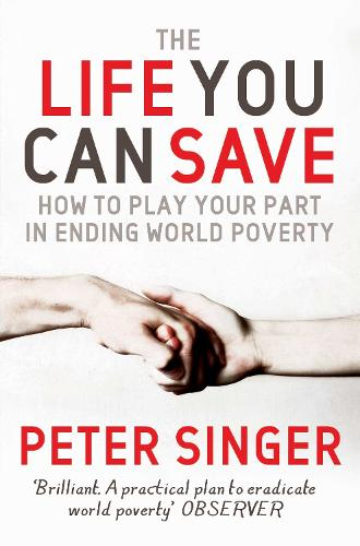 The Life You Can Save: How to play your part in ending world poverty (Paperback)