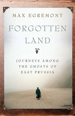 Forgotten Land: Journeys Among the Ghosts of East Prussia (Hardback)