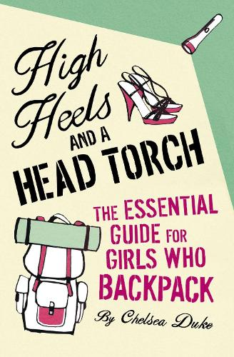 High Heels and a Head Torch: The Essential Guide For Girls Who Backpack (Paperback)