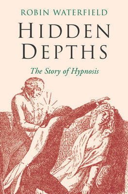 Hidden Depths: The Story of Hypnosis (Paperback)