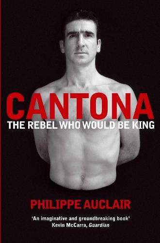 Cantona: The Rebel Who Would Be King (Paperback)