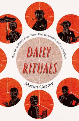 Daily Rituals: How Great Minds Make Time, Find Inspiration, and Get to Work (Hardback)