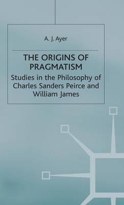 The Origins of Pragmatism: Studies in the Philosophy of Charles Sanders Peirce and William James (Hardback)