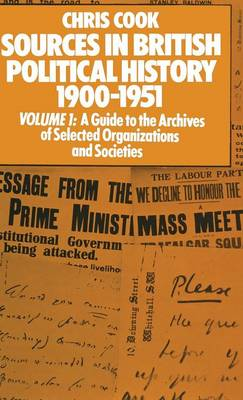Sources in British Political History 1900-1951: Volume I: A Guide to the Archives of Selected Organisations and Societies (Hardback)